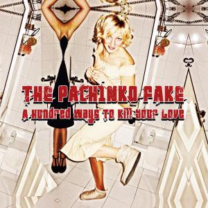 PACHINKO FAKE, THE - HUNDRED WAYS TO KILL YOUR LOVE 30983