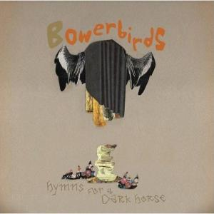 BOWERBIRDS - HYMNS FOR A DARK HORSE 34313