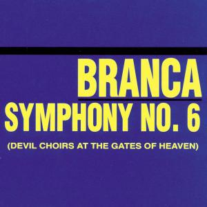 BRANCA, GLENN - SYMPHONY #6 DEVIL CHOIRS AT THE ... 38667