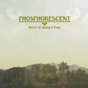 PHOSPHORESCENT - HERE'S TO TAKING IT EASY 43664