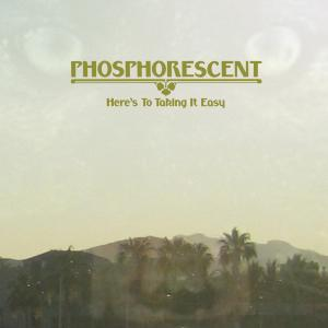 PHOSPHORESCENT - HERE'S TO TAKING IT EASY 43665