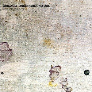 CHICAGO UNDERGROUND DUO - AGE OF ENERGY 53483