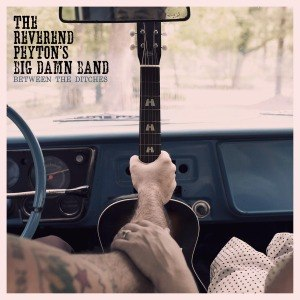 REVEREND PEYTON'S BIG DAMN BAND, THE - BETWEEN THE DITCHES 55532