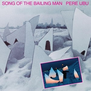PERE UBU - SONG OF THE BAILING MAN 95351
