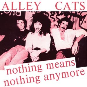 ALLEY CATS - NOTHING MEANS NOTHING ANYMORE 96934