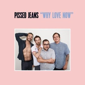 PISSED JEANS - WHY LOVE NOW 105230
