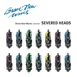SEVERED HEADS - BRAVE NEW WAVES SESSION 119596