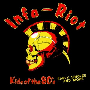 INFA RIOT - KIDS OF THE 80S: THE SINGLES & MORE 120583