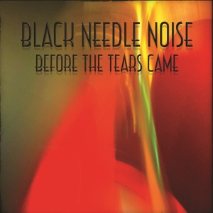 BLACK NEEDLE NOISE - BEFORE THE TEARS CAME 130917
