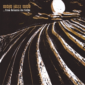MOJO JAZZ MOB - FROM BETWEEN THE FIELDS 133537