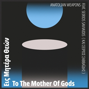 ANATOLIAN WEAPONS FEAT. SEIRIOS SAVVAIDIS - TO THE MOTHER OF GODS 134049
